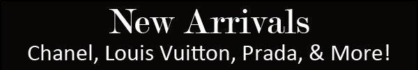 New Arrivals. Chanel, Louis Vuitton, Prada, & More!