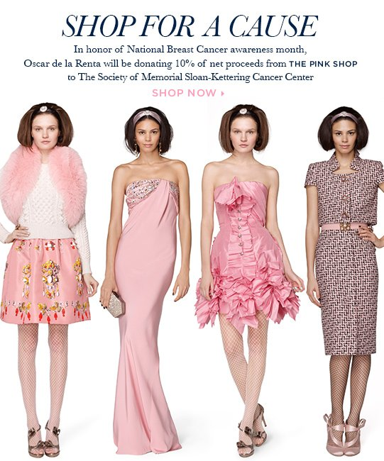 Shop for a cause. In honor of National Breast Cancer awareness month, Oscar de la Renta will be donating 10% of net proceeds from the pink shop to The Society of Memorial Sloan-Kettering Cancer Center. Shop now>