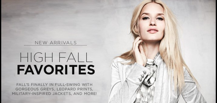High-Fall Favorites! Fall's finally in full-swing with gorgeous greys,  leopard prints, military-inspired jackets, and more! Shop New Arrivals