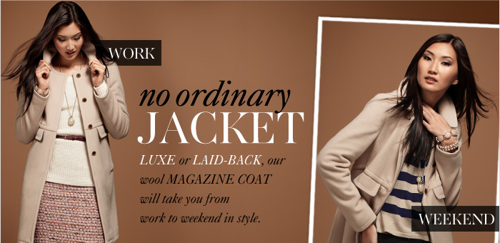 NO ORDINARY JACKET  Luxe or laid-back, our wool magazine coat will take  you from work to weekend in style.