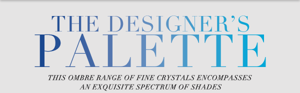 The designer's palette - This ombre range of fine crystals encompasses an exquisite spectrum of shades.