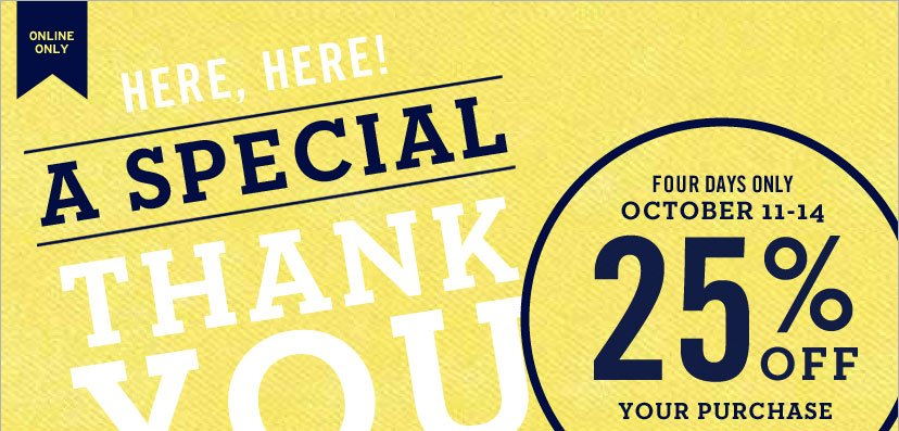 ONLINE ONLY | A SPECIAL THANK YOU. FOUR DAYS ONLY. OCTOBER 11-14 - 25% OFF YOUR PURCHASE