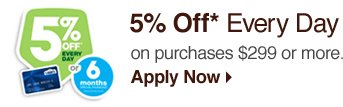 5% Off* Every Day or 6 Months Special Financing** on purchased $299 or more. Apply Now »