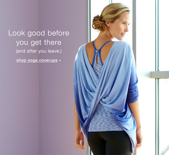 Look good before you get there (and after you leave.) Shop yoga coverups.