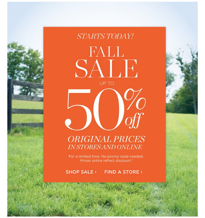 Starts Today! FALL SALE up to 50% off Original Prices in Stores and Online. For a limited time. No promo code needed. Prices online reflect discount. Shop Sale. Find a Store.