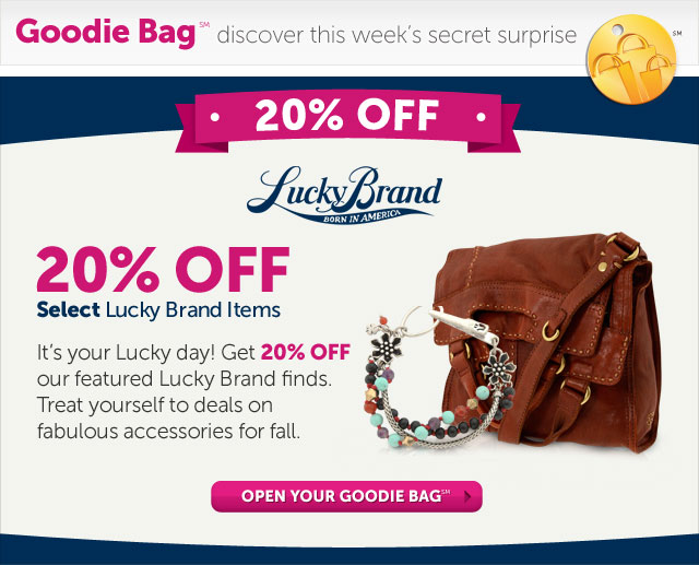 Goodie Bag discover this week's secret surprise - 20% OFF select Lucky Brand Items - It's your lucky day! Get 20% OFF our favorite Lucky Brand finds. Treat yourself to deals on fabulous accessories for fall. - Open Your Goodie Bag