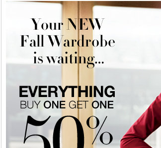 Everything is Buy One Get One 50% Off! Hurry, Your NEW Fall Wardrobe is waiting.