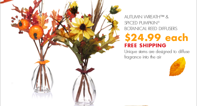 AUTUMN WREATH™ & SPICED PUMPKIN® BOTANICAL REED DIFFUSERS $24.99 each FREE SHIPPING Unique stems are designed to diffuse fragrance into the air
