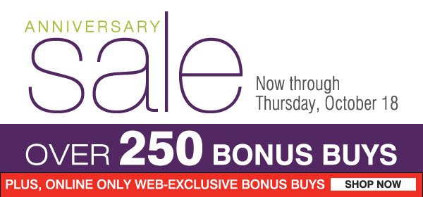 Anniversary Sale Now through Thursday, October 18 - Over 250 Bonus Buys! Plus, Online Only Web-exclusive Bonus Buys. Shop Now.