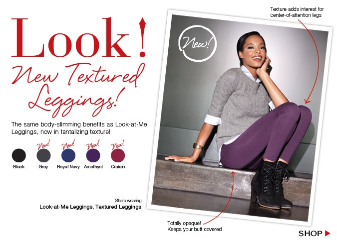 Look! New Textured Leggings! The same body-slimming benefits as Look-at-Me Leggings, now in tantalizing texture! Shop!