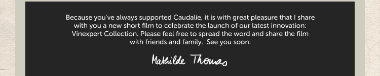 Because you've always supported Caudalie, it is with great pleasure that I share with you a new short film to celebrate the launch of our latest innovation: Vinexpert Collection. Please feel free to spread the word and share the film with friends and family.  See you soon. - Mathilde Thomas