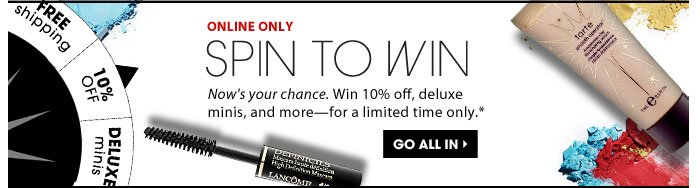 Spin To Win. Now's your chance! Win 10% off, deluxe minis, and more-for a limited time only. Go all in.