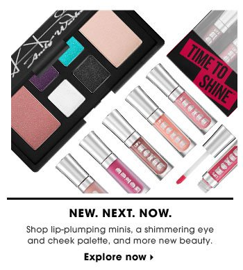 New. Next. Now. Shop lip-plumping minis, a shimmering eye and cheek palette, and more new beauty. Explore now.