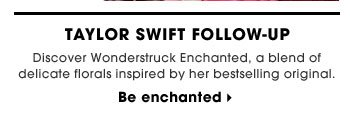 Taylor Swift Follow-Up. Discover Wonderstruck Enchanted, a blend of delicate florals inspired by her bestselling original. Be enchanted