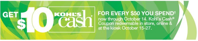 Get $10 Kohl's Cash for every $50 you spend now through October 14. Kohl's Cash Coupon redeemable in store, online & at the kiosk October 15-27.