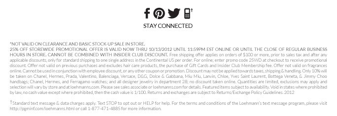 *not valid on clearance and basic stock-up sale in store.  25% Off storewide PROMOTIONAL OFFER IS VALID now THRU 10/13/2012 UNTIL 11:59PM EST ONLINE OR UNTIL THE CLOSE OF REGULAR BUSINESS HOURS IN STORE. cannot be combined with insider club discount. Free shipping offer applies on orders of $100 or more, prior to sales tax and after any applicable discounts, only for standard shipping to one single address in the Continental US per order. For online; enter promo code 25WD at checkout to receive promotional discount. Offer not valid on previous  purchases and excludes hair care products, the purchase of Gift Cards and Insider Club Membership fee. Offer not valid on fragrances online. Cannot be used in conjunction with employee discount, or any other coupon or promotion. Discount may not be applied towards taxes, shipping & handling. Only 10% will be taken on Chanel, Hermes, Prada, Valentino, Balenciaga, Versace, D&G, Dolce & Gabbana, Miu Miu, Lanvin, Chloe, Yves Saint Laurent, Bottega Veneta, & Jimmy Choo handbags; Chanel, Hermes, and  Ferragamo watches; and all designer jewelry in department 28; no discount taken online. Quantities are limited, exclusions may apply and selection will vary by store and at loehmanns.com. Please see sales associate or loehmanns.com for details. Featured items subject to availability. Void in states where prohibited by law, no cash value except where prohibited, then the cash value is 1/100. Returns and exchanges are subject to Returns/Exchange Policy Guidelines. 2012  †Standard text message & data charges apply. Text STOP to opt out or HELP for help. For the terms and conditions of the Loehmann's text message program, please visit http://pgminf.com/loehmanns.html or call 1-877-471-4885 for more information.