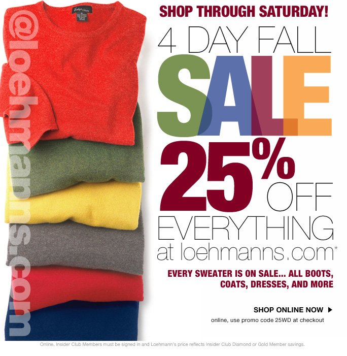 always free shipping  on all orders over $1OO* @loehmanns.com Shop through Saturday!  4 day fall  SALE 25% OFF everything at loehmanns.com* every sweater is on sale...  all boots, coats, dresses, and more  Find a store Shop online now online, use promo code 25WD at checkout  Online, Insider Club Members must be signed in and Loehmann's price reflects Insider Club Diamond or Gold Member savings.