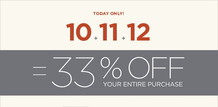 TODAY ONLY! 10 + 11 + 12 = 33% OFF YOUR ENTIRE PURCHASE