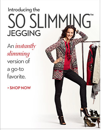Introducing the So Slimming™ Jegging An instantly slimming version of the go-to favorite.  SHOP NOW