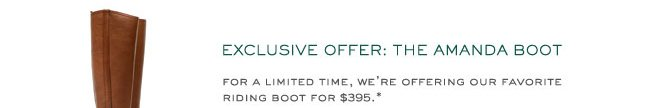 EXCLUSIVE OFFER: THE AMANDA BOOT FOR A LIMITED TIME, WE'RE OFFERING OUR FAVORITE RIDING BOOT FOR $395.