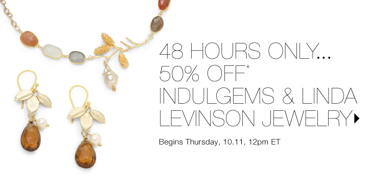 50% Off* Indulgems & Linda Levinson…Shop now