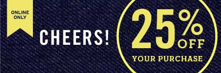 ONLINE ONLY - CHEERS! 25% OFF YOUR PURCHASE