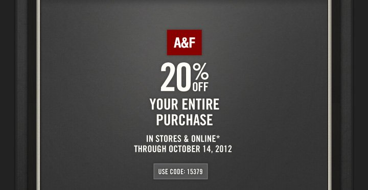 A&F 20% OFF YOUR ENTIRE PURCHASE IN STORES & ONLINE*  THROUGH OCTOBER 14, 2012 USE CODE: 15379