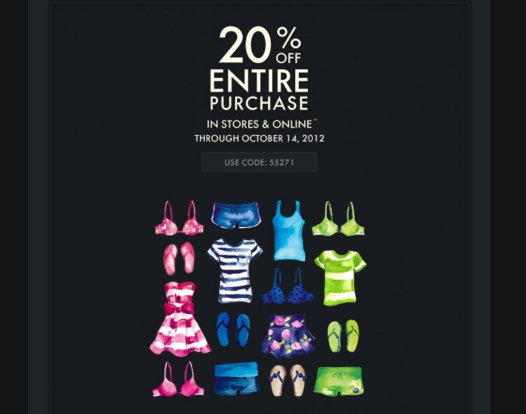 20% OFF ENTIRE PURCHASE IN  STORES & ONLINE* THROUGH OCTOBER 14, 2012 USE CODE 55271