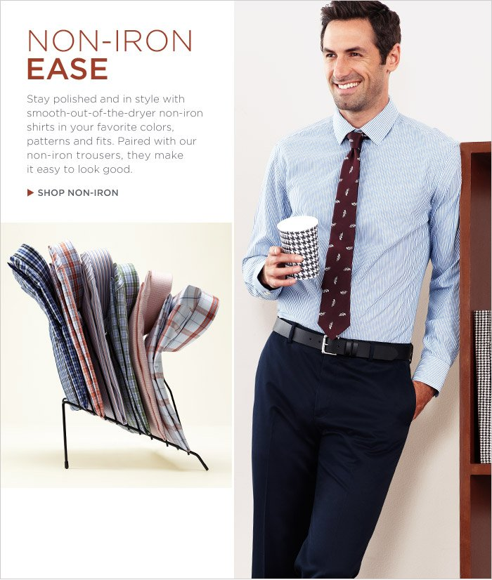 NON-IRON EASE | Stay polished and in style with smooth-out-of-the-dryer non-iron shirts in your favorite colors, patterns and fits. Paired with our non-iron trousers, they make it easy to look good. | SHOP NON-IRON