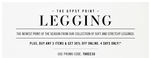 THE GYPSY PRINT LEGGING. The newest print of the season from our collection of soft and stretchy leggings. Plus, buy any 3 items & get 30% off online. 4 days only!* Use promo code: THREE30