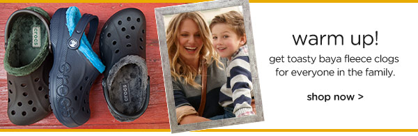 warm up! get toasty baya fleece clogs for everyone in the family.