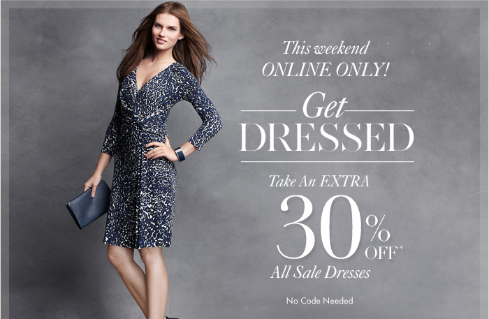 THIS WEEKEND ONLINE ONLY!  Get Dressed  Take an extra  30% OFF* All Sale Dresses  No Code Needed