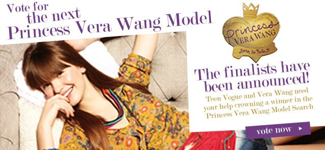 Vote for the next Princess Vera Wang Model. The finalists have been announced!  Teen Vogue and Vera Wang need your help crowning a winner in the Princess Vera Wang Model Search. VOTE NOW