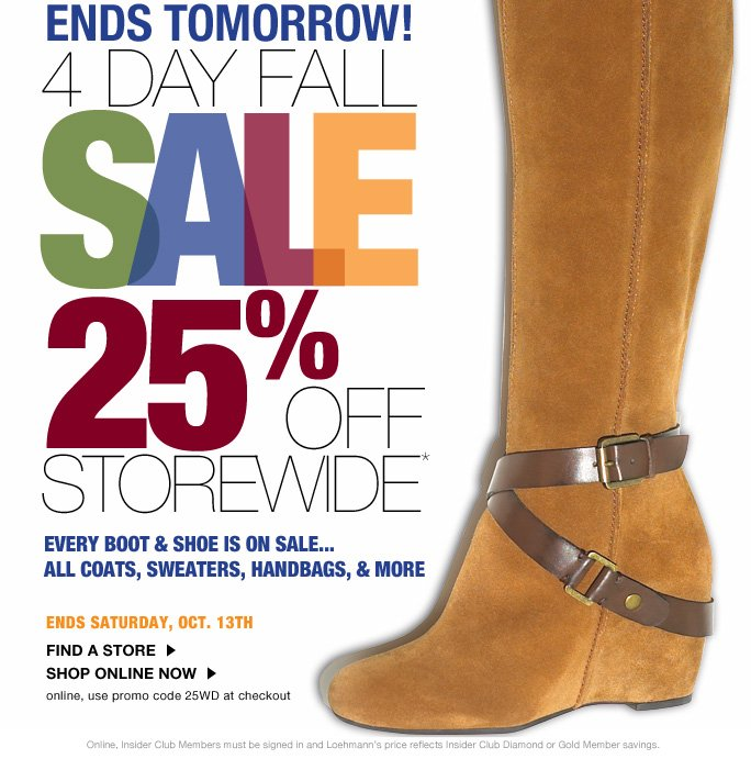 always free shipping  on all orders over $1OO*  Ends Tomorrow!  4 day fall  SALE 25% OFF STOREWIDE* every Boot& Shoe is on sale...  all coats, sweaters, handbags & more  Ends Saturday, Oct. 13th  Find a store Shop online now online, use promo code 25WD at checkout  Online, Insider Club Members must be signed in and Loehmann's price reflects Insider Club Diamond or Gold Member savings.