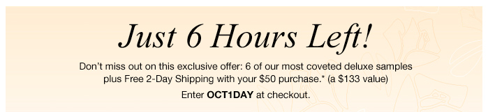 Just 6 Hours Left! Don't miss out on this exclusive offer: 6 of our most coveted deluxe samples plus Free 2-Day Shipping with your $50 purchase.* (a $133 value) Enter OCT1DAY at checkout.