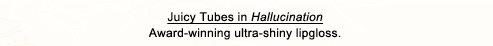 Juicy Tubes in Hallucination Award-winning ultra-shiny lipgloss.