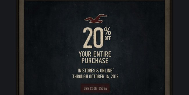 20% OFF YOUR ENTIRE PURCHASE IN STORES & ONLINE* THROUGH OCTOBER 14,2012 USE CODE 35284