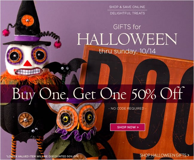 Online Only:  Gifts for Halloween Buy One, Get One 50% Off  Online thru Sunday, October 14   No code required   *Lower valued item will be discounted 50% off