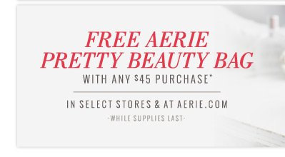 Free Aerie Pretty Beauty Bag With Any $45 Purchase* | In Select Stores & At Aerie.com | While Supplies Last