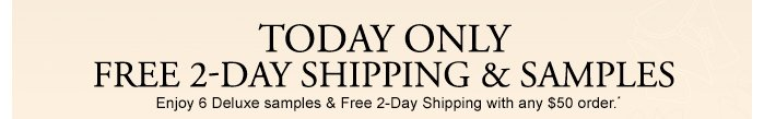 TODAY ONLY FREE 2-DAY SHIPPING & SAMPLES Enjoy 6 Deluxe samples & Free 2-Day Shipping with any $50 order.*