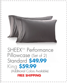 SHEEX™ Performance Pillowcase (Set of 2) Standard $49.99 King $59.99 (Additional colors available) FREE SHIPPPING