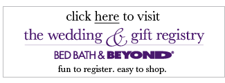 click here to visit The Wedding & Gift Registry at Bed Bath & Beyond® fun to register. easy to shop.