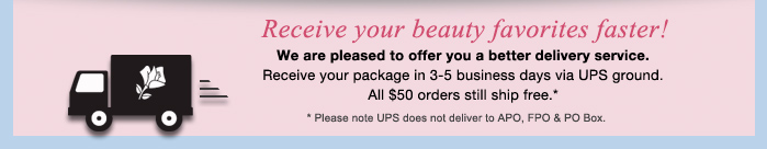 Receive your beauty favorites faster! We are pleased to offer you a better delivery service.
