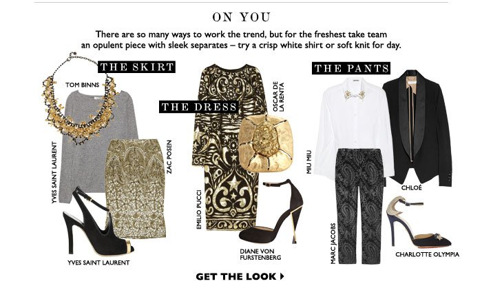 ON YOU THERE ARE SO MANY WAYS TO WORK THE TREND, BUT FOR THE FRESHEST TAKE TEAM AN OPULENT PIECE WITH SLEEK SEPARATES — TRY A CRISP WHITE SHIRT OR SOFT KNIT FOR DAY. GET THE LOOK