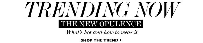 TRENDING NOW THE NEW OPULENCE WHAT'S HOT AND HOW TO WEAR IT SHOP THE TREND