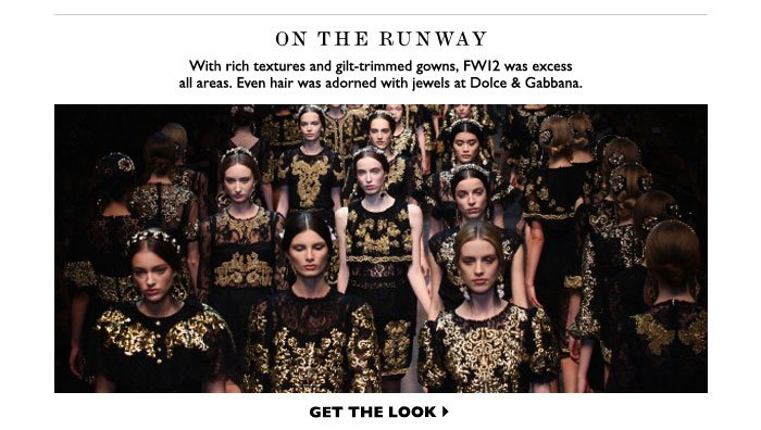 ON THE RUNWAY WITH RICH TEXTURES AND GILT-TRIMMED GOWNS, FW12 WAS EXCESS ALL AREAS. EVEN HAIR WAS ADORNED WITH JEWELS AT DOLCE & GABBANA. GET THE LOOK