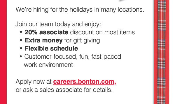 We're  hiring for the holidays in many locations. Join our team today and  enjoy: • 20% associate discount on most items • Extra money  for gift giving • Flexible schedule • Customer-focused, fun,  fast-paced work environment. Apply now at careers.bonton.com, or ask a  sales associate for details.