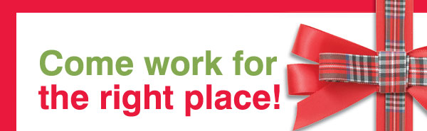 Come  work for the right place!