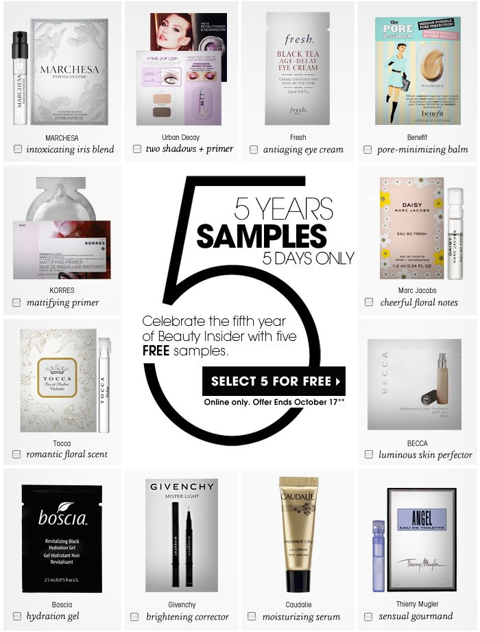 5 Years. 5 Samples. 5 Days Only. Free with your order: Celebrate the fifth year of Beauty Insider with five FREE samples. Select 5 for FREE. Online only. Offer Ends October 17.** antiaging eye cream. Fresh. two shadows + primer. Urban Decay. intoxicating iris blend. MARCHESA. cheerful fruity floral. Marc Jacobs. sensual gourmand. Thierry Mugler. romantic floral scent. Tocca. moisturizing serum. Caudalie. mattifying primer. KORRES. 2-in-1 eye treatment. First Aid Beauty. luminous skin perfector. BECCA. pore-minimizing balm. Benefit. brightening corrector. Givenchy
