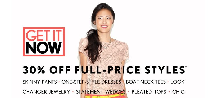 GET IT NOW 30% OFF FULL–PRICE STYLES* ENTER CODE TAKE30 AT CHECKOUT IN STORES & ONLINE